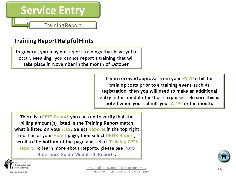 Service Entry Training Report Training Report Helpful Hints 66 Division of Behavioral Health and Recovery PBPS Reference Guide: Module 3 Service Entry In general, you may not report trainings that have yet to occur.
