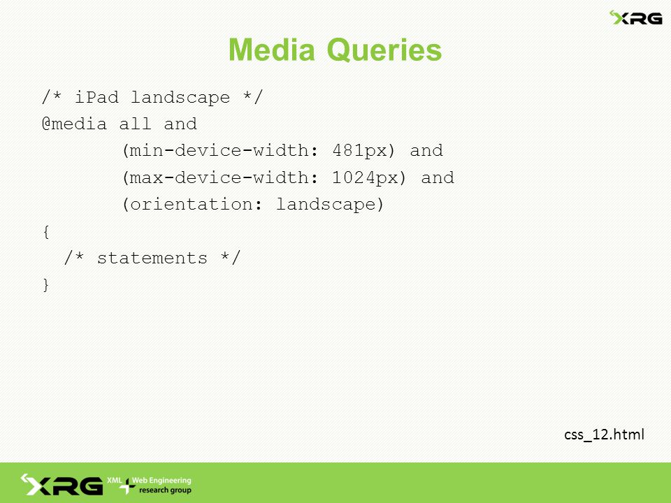 Media Queries /* iPad landscape */ @media all and (min-device-width: 481px) and (max-device-width: 1024px) and (orientation: landscape) { /* statements */ } css_12.html