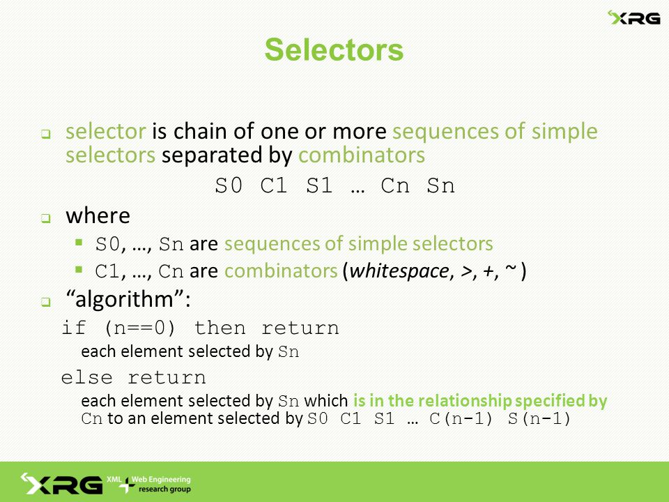 Selectors  selector is chain of one or more sequences of simple selectors separated by combinators S0 C1 S1 … Cn Sn  where  S0, …, Sn are sequences of simple selectors  C1, …, Cn are combinators (whitespace, >, +, ~ )  algorithm : if (n==0) then return each element selected by Sn else return each element selected by Sn which is in the relationship specified by Cn to an element selected by S0 C1 S1 … C(n-1) S(n-1)