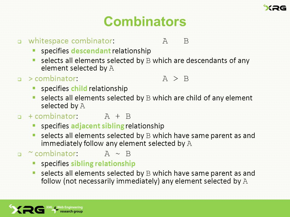 Combinators  whitespace combinator: A B  specifies descendant relationship  selects all elements selected by B which are descendants of any element selected by A  > combinator: A > B  specifies child relationship  selects all elements selected by B which are child of any element selected by A  + combinator: A + B  specifies adjacent sibling relationship  selects all elements selected by B which have same parent as and immediately follow any element selected by A  ~ combinator: A ~ B  specifies sibling relationship  selects all elements selected by B which have same parent as and follow (not necessarily immediately) any element selected by A