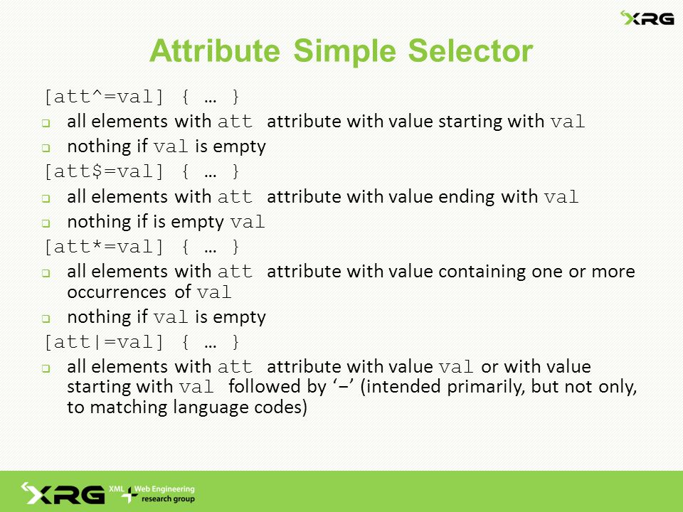 Attribute Simple Selector [att^=val] { … }  all elements with att attribute with value starting with val  nothing if val is empty [att$=val] { … }  all elements with att attribute with value ending with val  nothing if is empty val [att*=val] { … }  all elements with att attribute with value containing one or more occurrences of val  nothing if val is empty [att|=val] { … }  all elements with att attribute with value val or with value starting with val followed by ' - ' (intended primarily, but not only, to matching language codes)