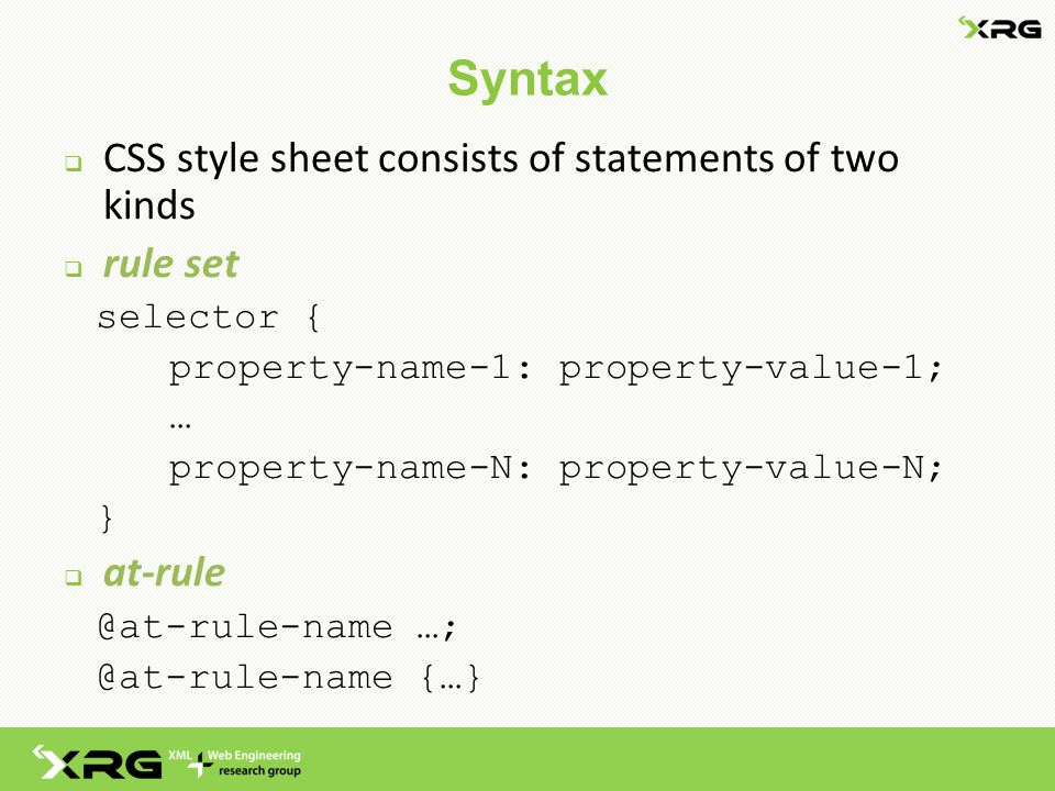 Syntax  CSS style sheet consists of statements of two kinds  rule set selector { property-name-1: property-value-1; … property-name-N: property-value-N; }  at-rule @at-rule-name …; @at-rule-name {…}