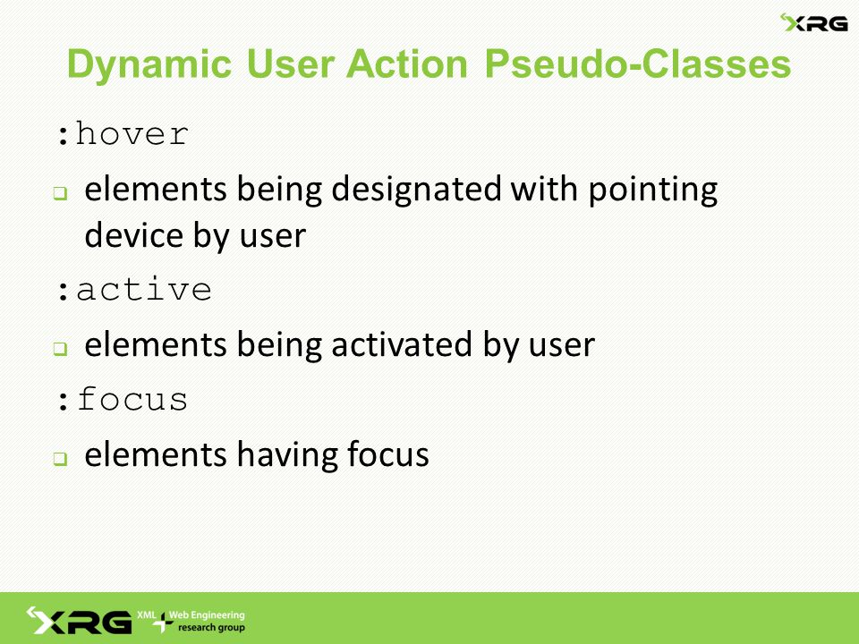 Dynamic User Action Pseudo-Classes :hover  elements being designated with pointing device by user :active  elements being activated by user :focus  elements having focus