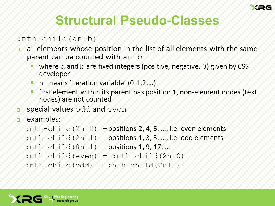 Structural Pseudo-Classes :nth-child(an+b)  all elements whose position in the list of all elements with the same parent can be counted with an+b  where a and b are fixed integers (positive, negative, 0 ) given by CSS developer  n means 'iteration variable' (0,1,2,…)  first element within its parent has position 1, non-element nodes (text nodes) are not counted  special values odd and even  examples: :nth-child(2n+0) – positions 2, 4, 6, …, i.e.