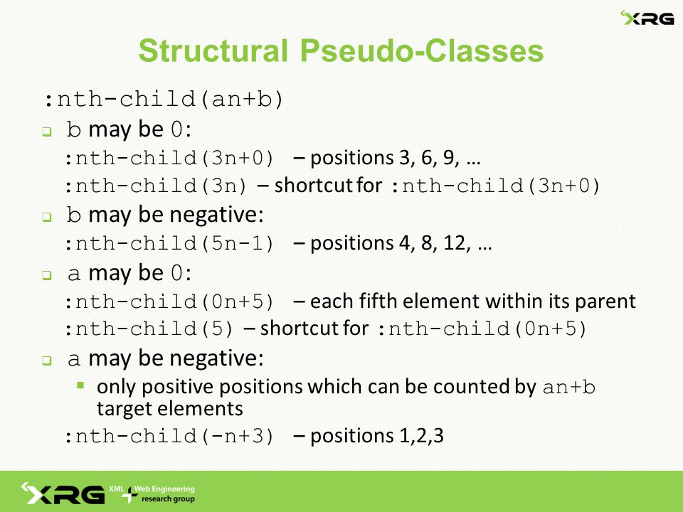 Structural Pseudo-Classes :nth-child(an+b)  b may be 0 : :nth-child(3n+0) – positions 3, 6, 9, … :nth-child(3n) – shortcut for :nth-child(3n+0)  b may be negative: :nth-child(5n-1) – positions 4, 8, 12, …  a may be 0 : :nth-child(0n+5) – each fifth element within its parent :nth-child(5) – shortcut for :nth-child(0n+5)  a may be negative:  only positive positions which can be counted by an+b target elements :nth-child(-n+3) – positions 1,2,3