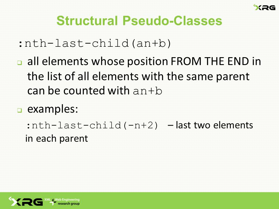 Structural Pseudo-Classes :nth-last-child(an+b)  all elements whose position FROM THE END in the list of all elements with the same parent can be counted with an+b  examples: :nth-last-child(-n+2) – last two elements in each parent
