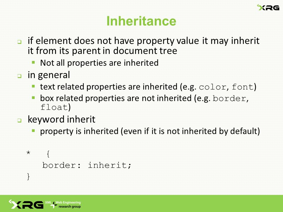 Inheritance  if element does not have property value it may inherit it from its parent in document tree  Not all properties are inherited  in general  text related properties are inherited (e.g.