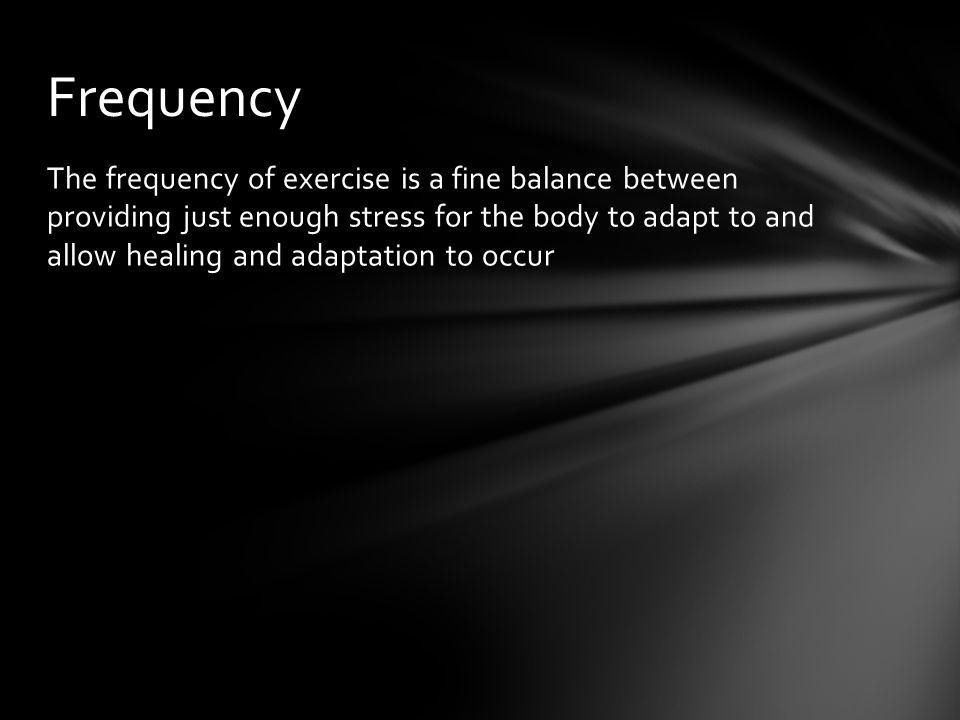 The frequency of exercise is a fine balance between providing just enough stress for the body to adapt to and allow healing and adaptation to occur Frequency