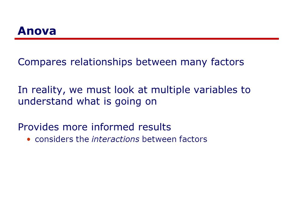 Anova Compares relationships between many factors In reality, we must look at multiple variables to understand what is going on Provides more informed results considers the interactions between factors