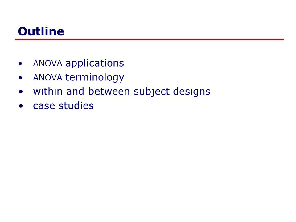 Outline ANOVA applications ANOVA terminology within and between subject designs case studies