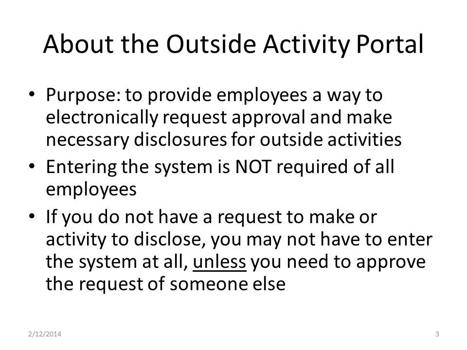 About the Outside Activity Portal Purpose: to provide employees a way to electronically request approval and make necessary disclosures for outside ac