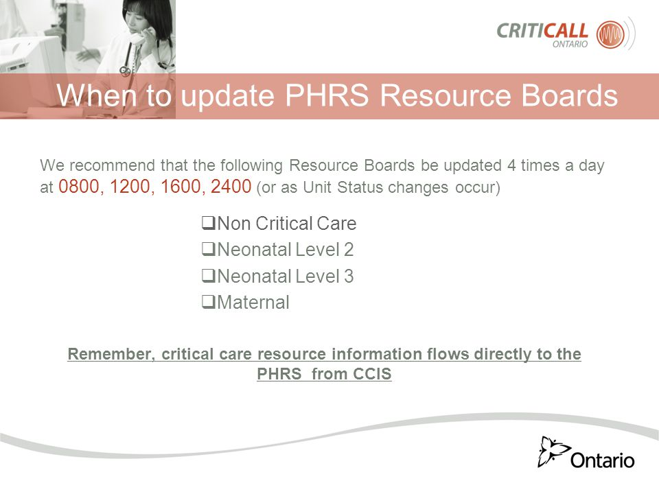 When to update PHRS Resource Boards We recommend that the following Resource Boards be updated 4 times a day at 0800, 1200, 1600, 2400 (or as Unit Status changes occur)  Non Critical Care  Neonatal Level 2  Neonatal Level 3  Maternal Remember, critical care resource information flows directly to the PHRS from CCIS