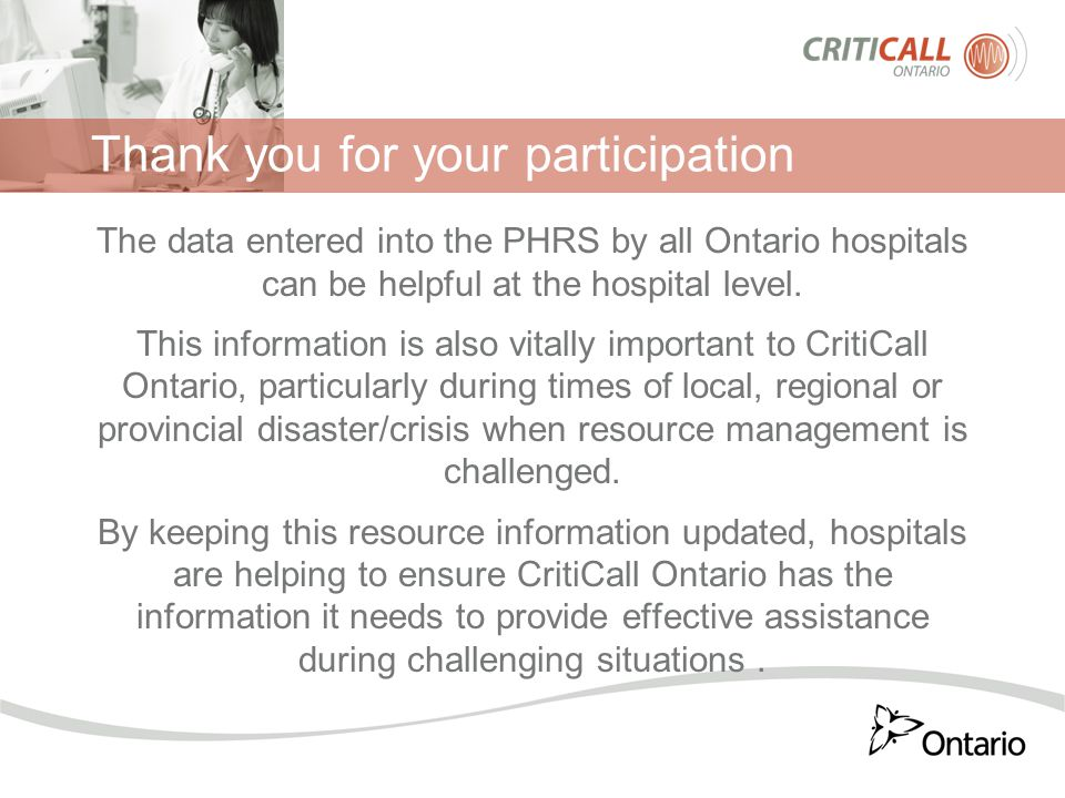 Thank you for your participation The data entered into the PHRS by all Ontario hospitals can be helpful at the hospital level. This information is als