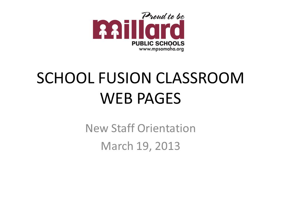 SCHOOL FUSION CLASSROOM WEB PAGES New Staff Orientation March 19, 2013