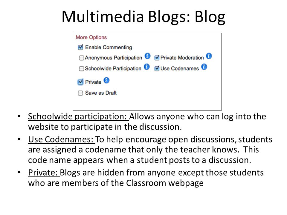 Multimedia Blogs: Blog Schoolwide participation: Allows anyone who can log into the website to participate in the discussion. Use Codenames: To help e