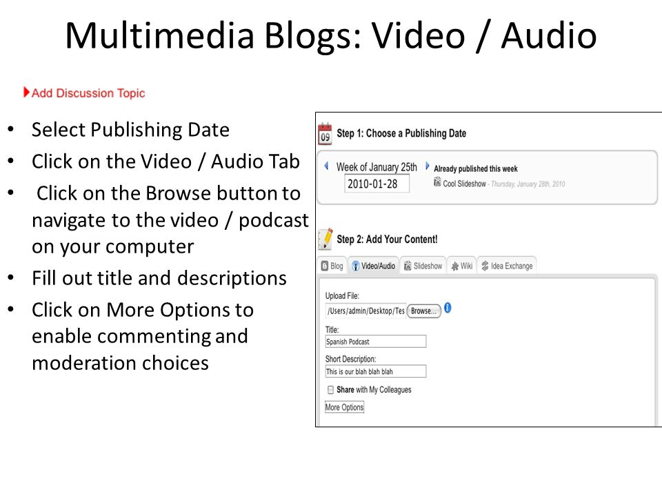 Multimedia Blogs: Video / Audio Select Publishing Date Click on the Video / Audio Tab Click on the Browse button to navigate to the video / podcast on