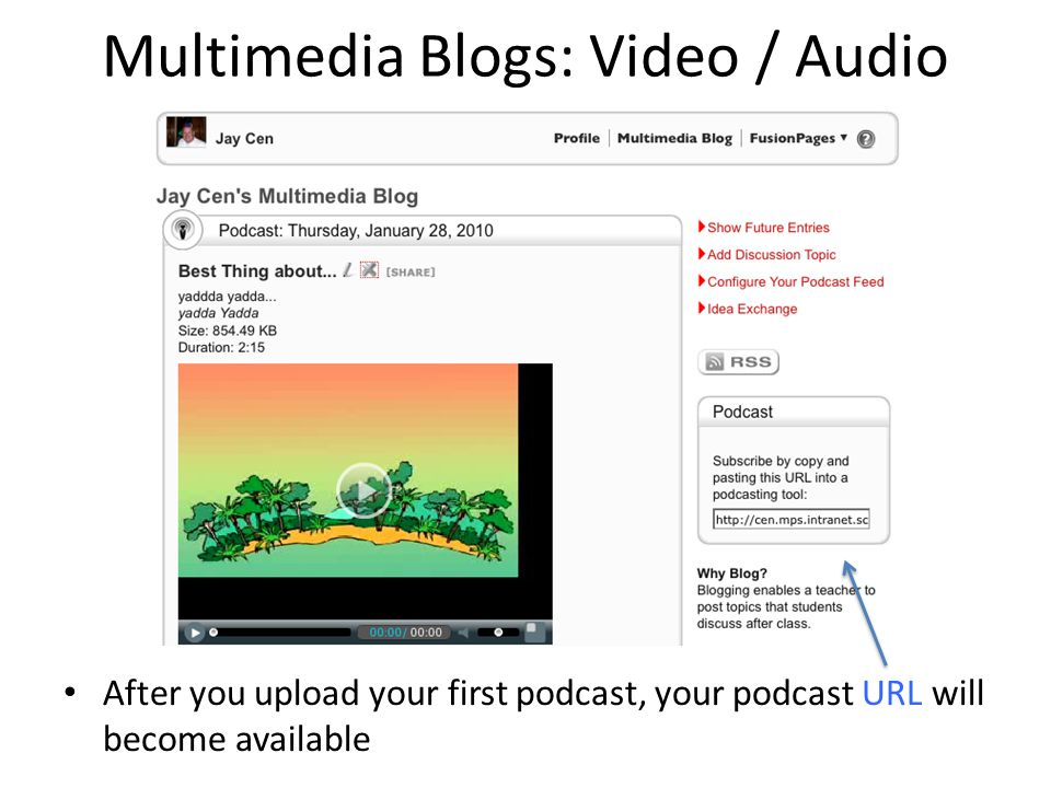 Multimedia Blogs: Video / Audio After you upload your first podcast, your podcast URL will become available