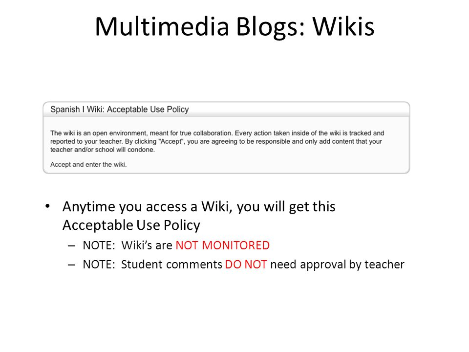 Multimedia Blogs: Wikis Anytime you access a Wiki, you will get this Acceptable Use Policy – NOTE: Wiki's are NOT MONITORED – NOTE: Student comments D