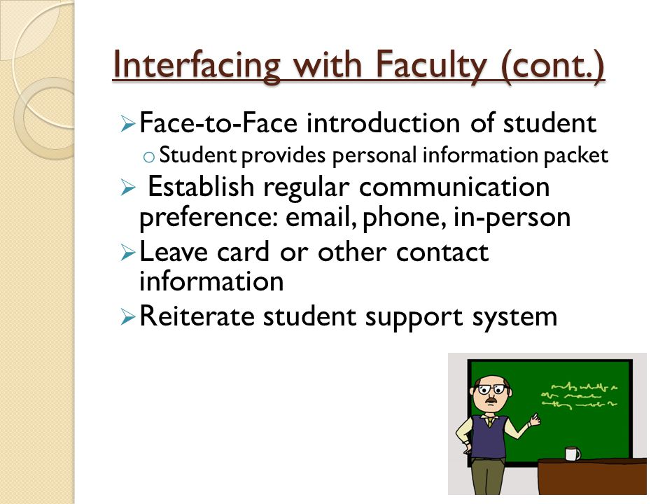 Interfacing with Faculty (cont.)  Face-to-Face introduction of student o Student provides personal information packet  Establish regular communication preference: email, phone, in-person  Leave card or other contact information  Reiterate student support system