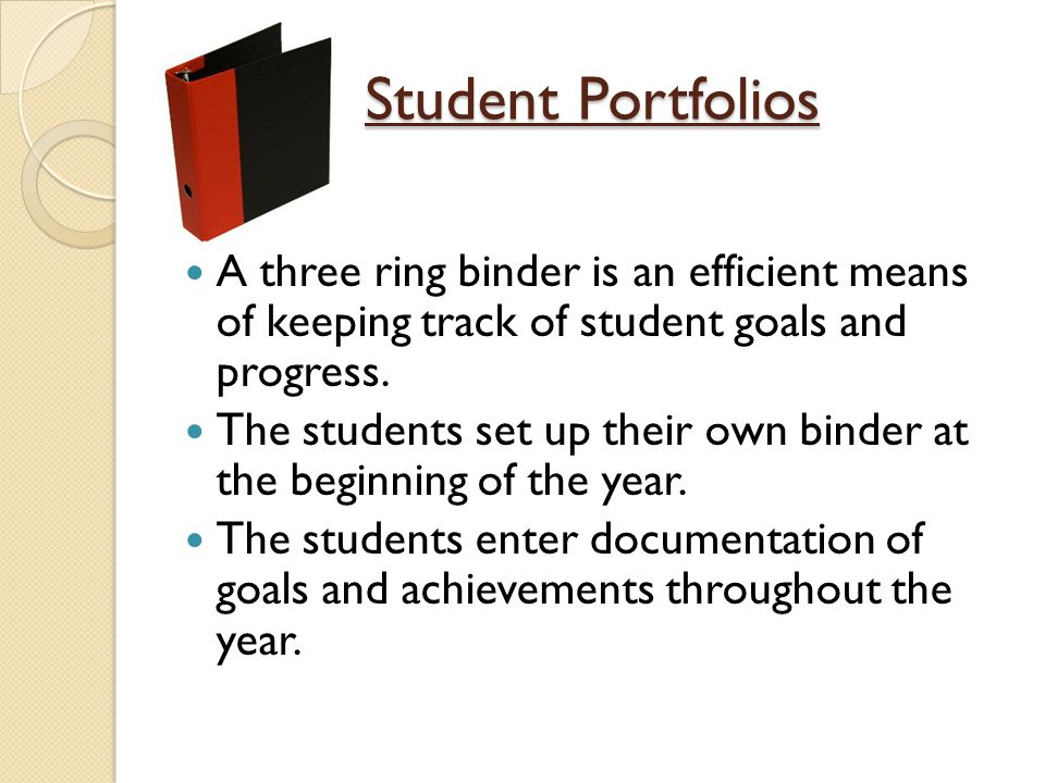 Student Portfolios A three ring binder is an efficient means of keeping track of student goals and progress.