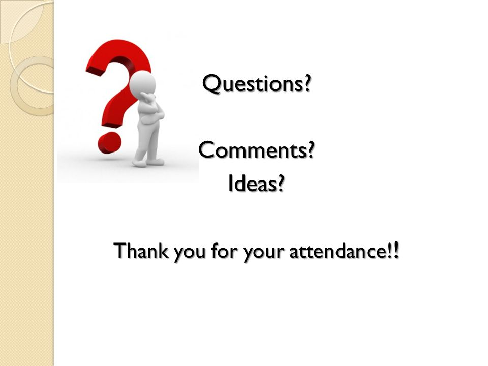 Questions Comments Ideas Thank you for your attendance! !