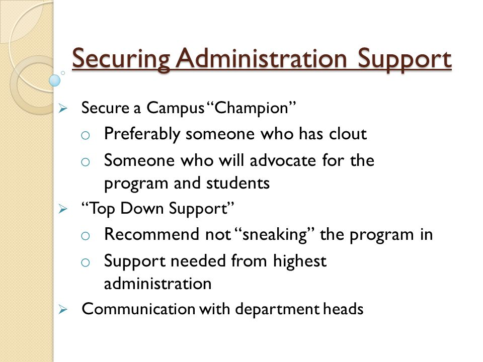 Securing Administration Support  Secure a Campus Champion o Preferably someone who has clout o Someone who will advocate for the program and students  Top Down Support o Recommend not sneaking the program in o Support needed from highest administration  Communication with department heads