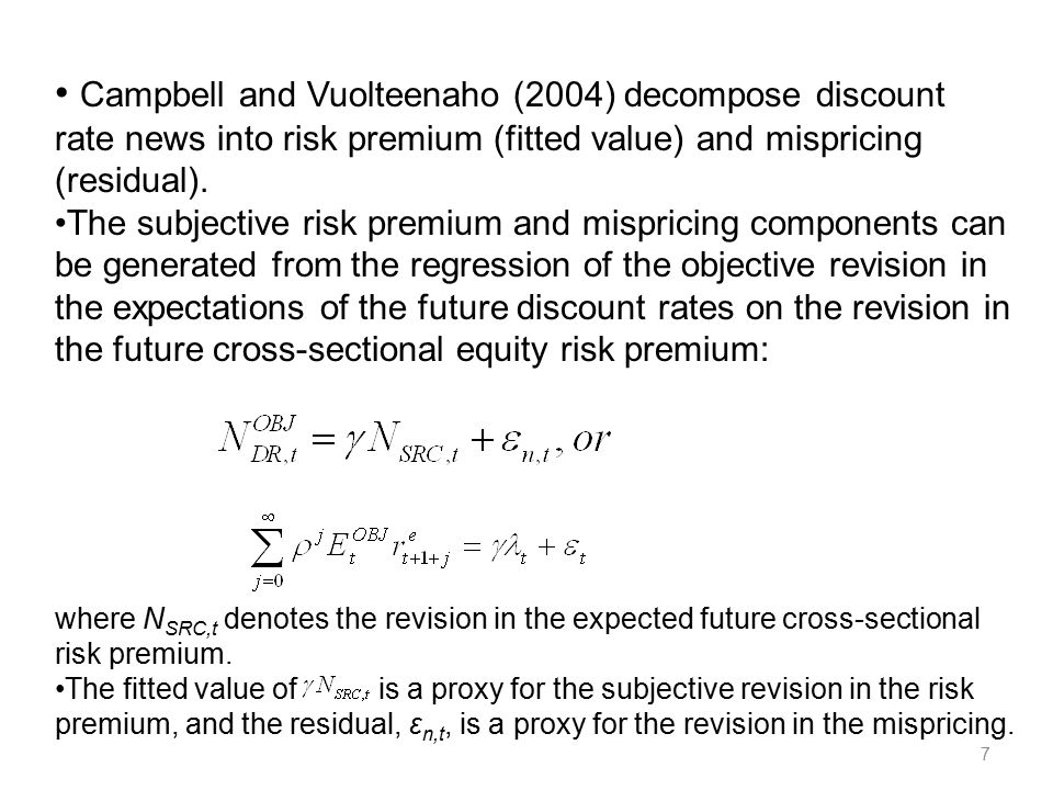 7 Campbell and Vuolteenaho (2004) decompose discount rate news into risk premium (fitted value) and mispricing (residual). The subjective risk premium