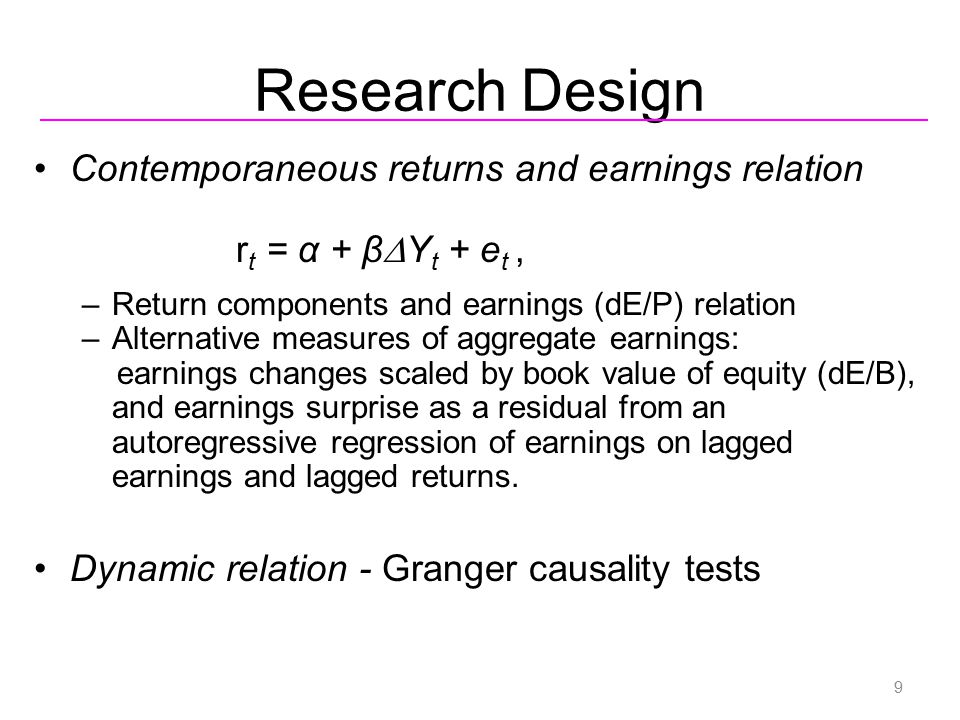 Research Design Contemporaneous returns and earnings relation r t = α + β  Y t + e t, –Return components and earnings (dE/P) relation –Alternative me