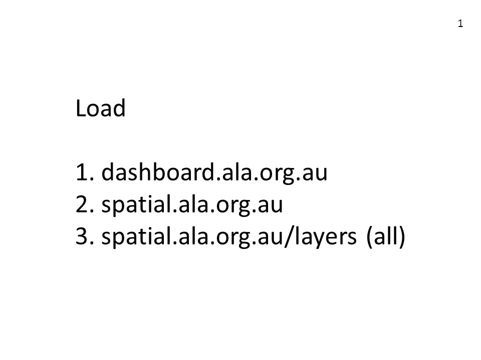 Load 1. dashboard.ala.org.au 2. spatial.ala.org.au 3. spatial.ala.org.au/layers (all) 1