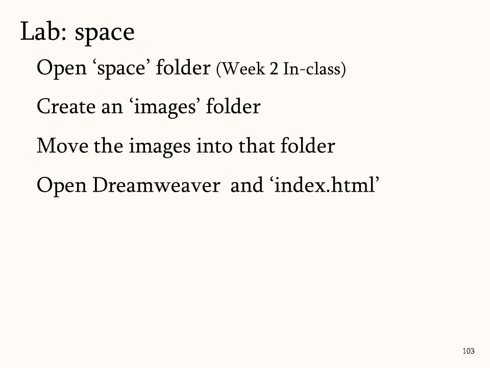 Lab: space 103 Open 'space' folder (Week 2 In-class) Create an 'images' folder Move the images into that folder Open Dreamweaver and 'index.html'