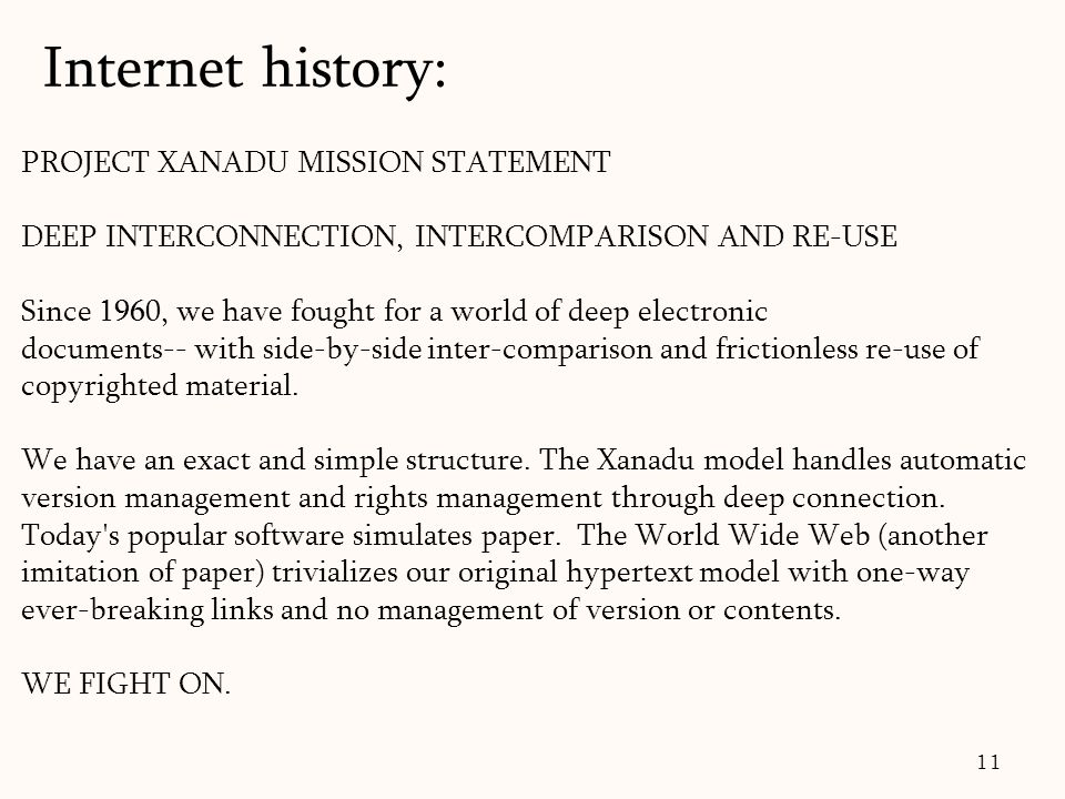 11 PROJECT XANADU MISSION STATEMENT DEEP INTERCONNECTION, INTERCOMPARISON AND RE-USE Since 1960, we have fought for a world of deep electronic documents-- with side-by-side inter-comparison and frictionless re-use of copyrighted material.