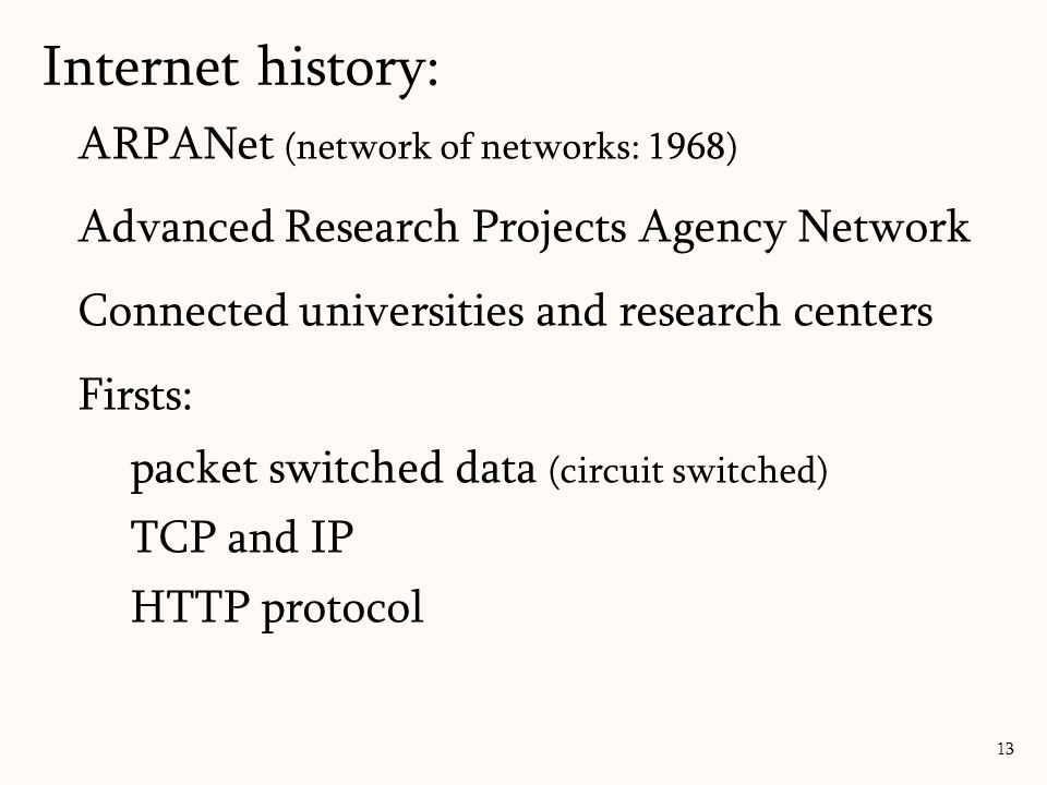 ARPANet (network of networks: 1968) Advanced Research Projects Agency Network Connected universities and research centers Firsts: packet switched data (circuit switched) TCP and IP HTTP protocol 13 Internet history: