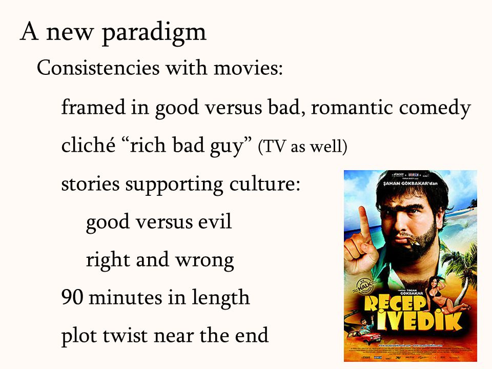 169 Consistencies with movies: framed in good versus bad, romantic comedy cliché rich bad guy (TV as well) stories supporting culture: good versus evil right and wrong 90 minutes in length plot twist near the end A new paradigm