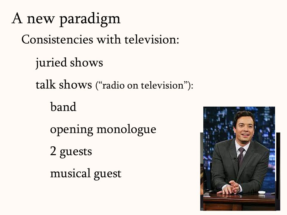170 Consistencies with television: juried shows talk shows ( radio on television ): band opening monologue 2 guests musical guest A new paradigm