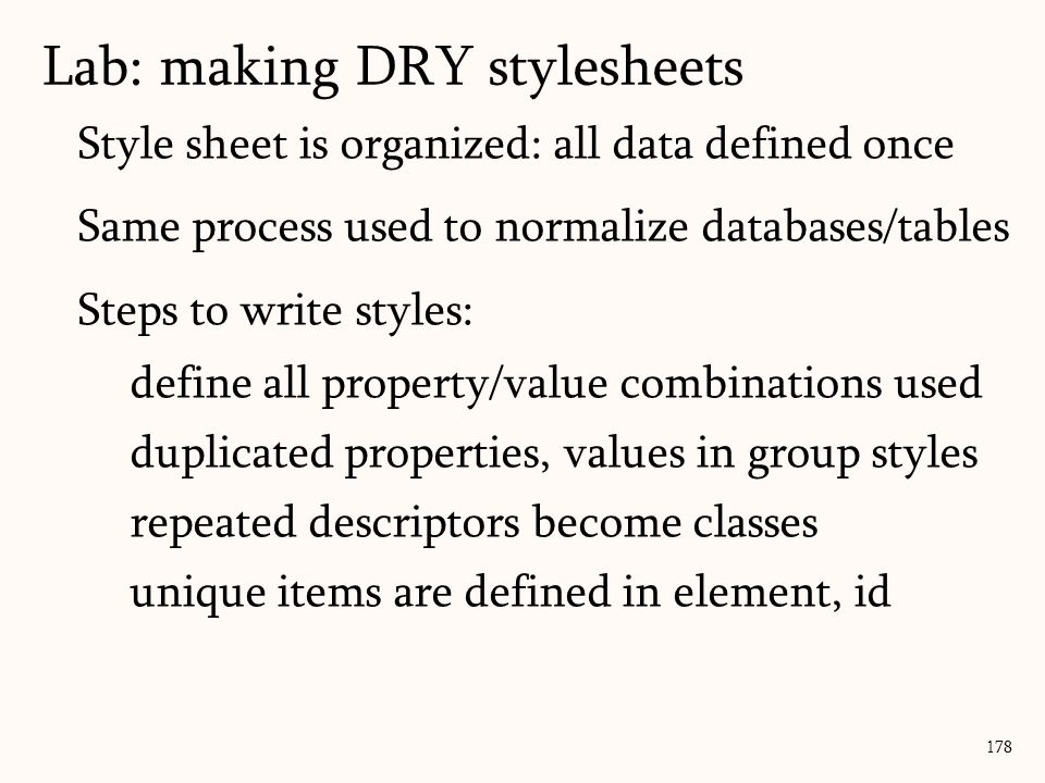 Style sheet is organized: all data defined once Same process used to normalize databases/tables Steps to write styles: define all property/value combinations used duplicated properties, values in group styles repeated descriptors become classes unique items are defined in element, id Lab: making DRY stylesheets 178