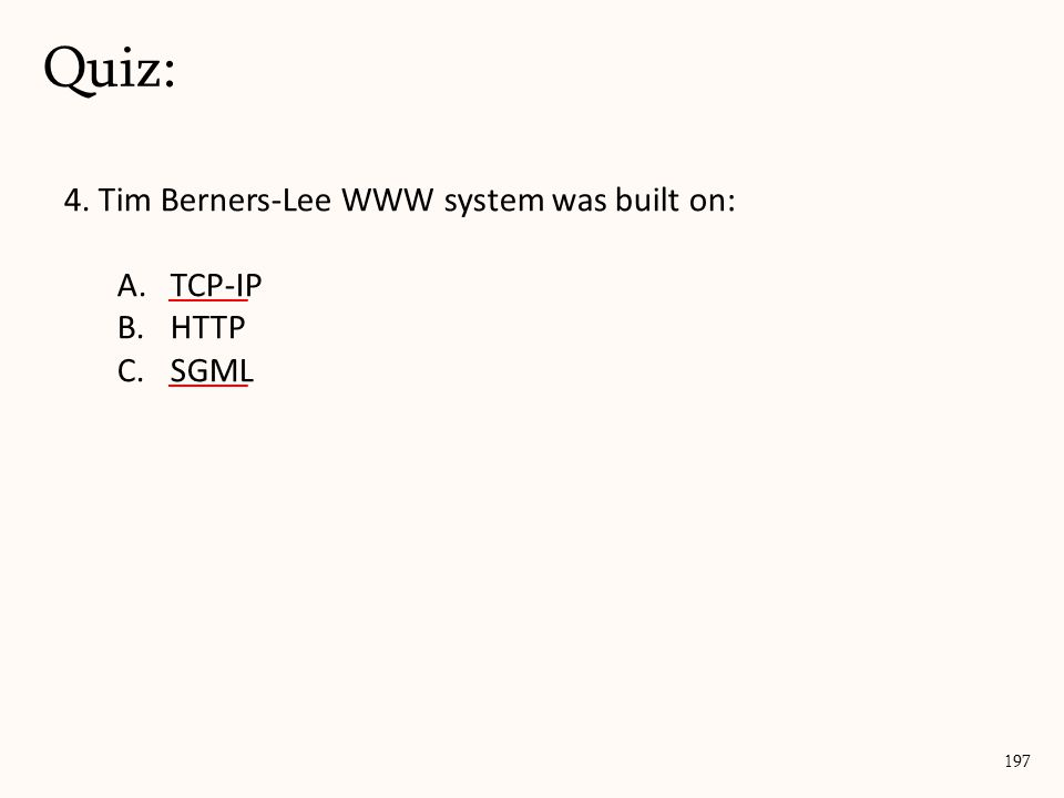 4. Tim Berners-Lee WWW system was built on: A.TCP-IP B.HTTP C.SGML Quiz: 197