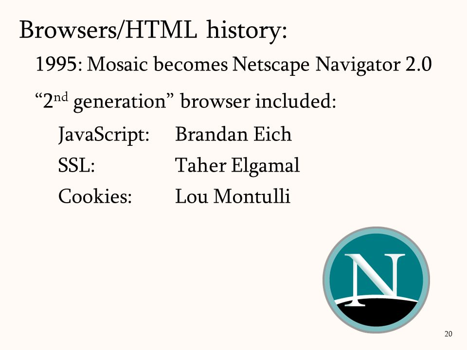 1995: Mosaic becomes Netscape Navigator 2.0 2 nd generation browser included: JavaScript: Brandan Eich SSL: Taher Elgamal Cookies: Lou Montulli Browsers/HTML history: 20