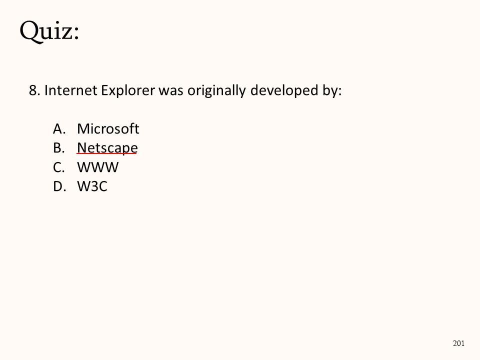 8. Internet Explorer was originally developed by: A.Microsoft B.Netscape C.WWW D.W3C Quiz: 201