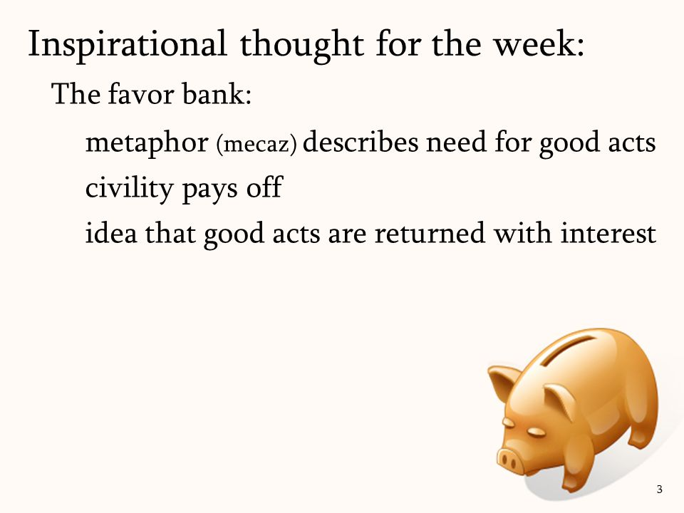 Favor banks are between people Not transferrable Deposits > withdrawals Important to always have positive balance 4 Inspirational thought for the week: