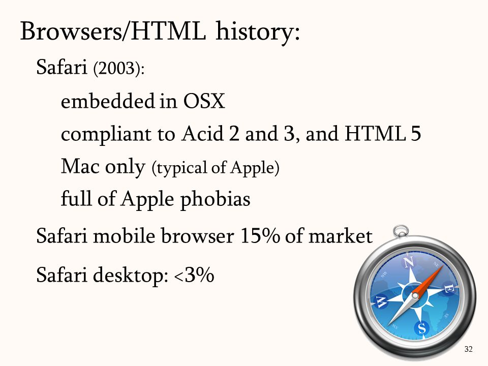 Safari (2003): embedded in OSX compliant to Acid 2 and 3, and HTML 5 Mac only (typical of Apple) full of Apple phobias Safari mobile browser 15% of market Safari desktop: <3% Browsers/HTML history: 32