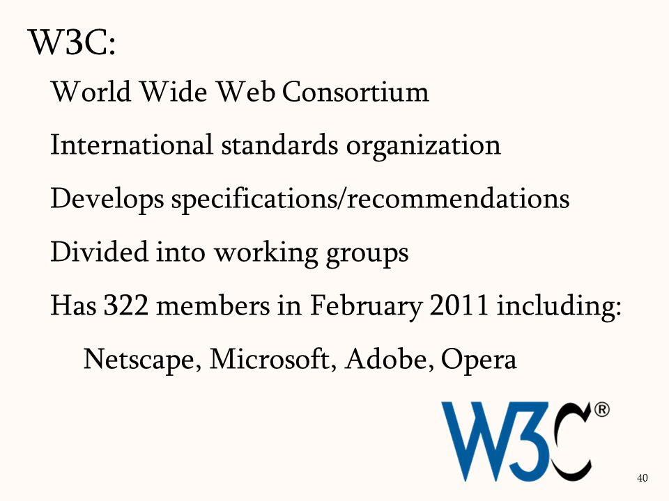 World Wide Web Consortium International standards organization Develops specifications/recommendations Divided into working groups Has 322 members in February 2011 including: Netscape, Microsoft, Adobe, Opera W3C: 40