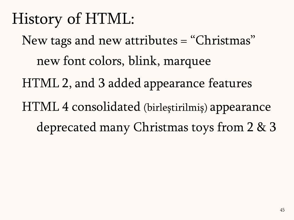 New tags and new attributes = Christmas new font colors, blink, marquee HTML 2, and 3 added appearance features HTML 4 consolidated (birleştirilmiş) appearance deprecated many Christmas toys from 2 & 3 History of HTML: 45
