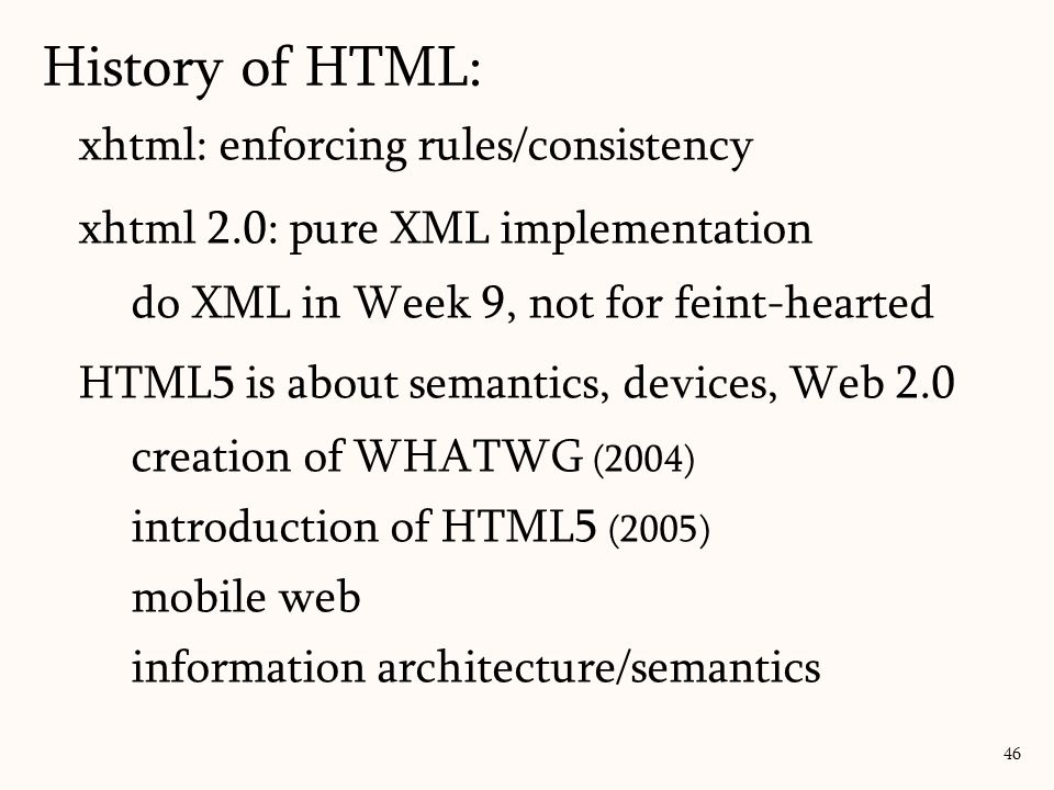 xhtml: enforcing rules/consistency xhtml 2.0: pure XML implementation do XML in Week 9, not for feint-hearted HTML5 is about semantics, devices, Web 2.0 creation of WHATWG (2004) introduction of HTML5 (2005) mobile web information architecture/semantics History of HTML: 46