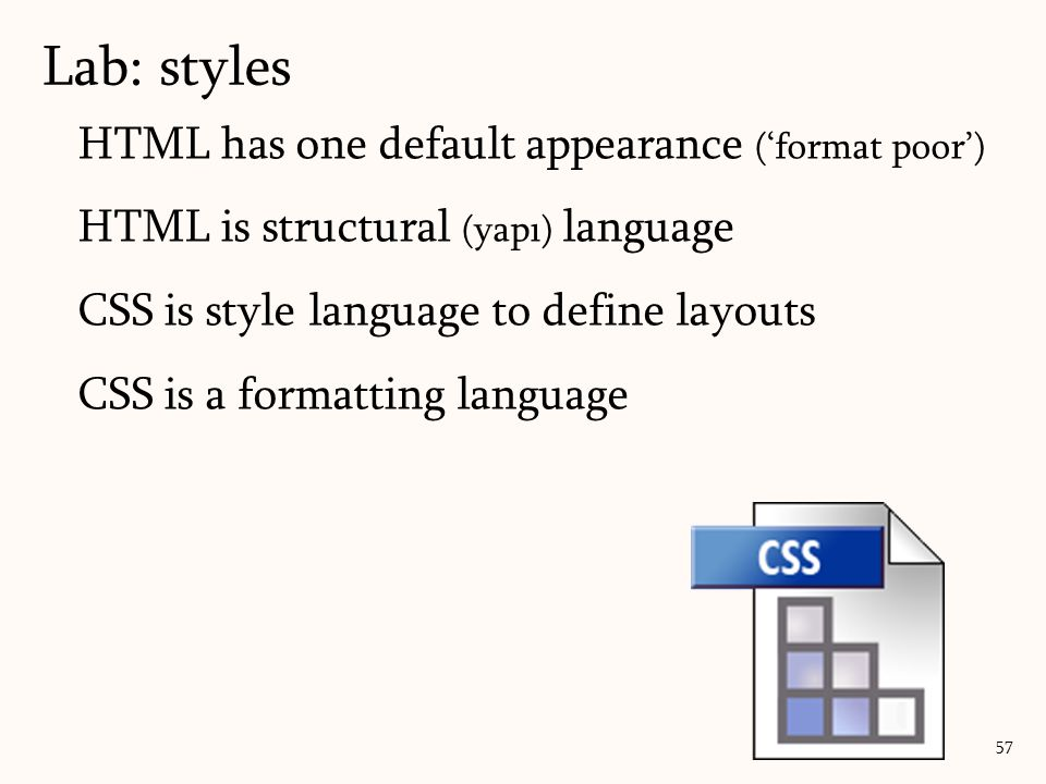 HTML has one default appearance ('format poor') HTML is structural (yapı) language CSS is style language to define layouts CSS is a formatting language 57 Lab: styles