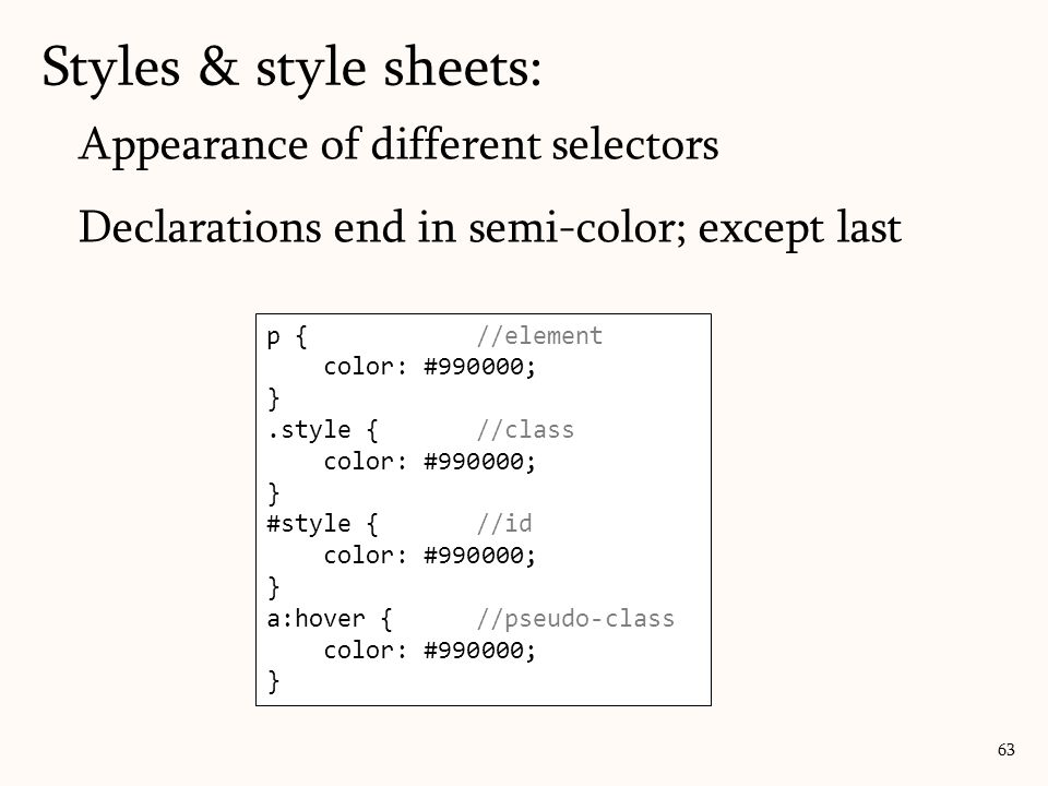 Appearance of different selectors Declarations end in semi-color; except last Styles & style sheets: p {//element color: #990000; }.style {//class color: #990000; } #style {//id color: #990000; } a:hover {//pseudo-class color: #990000; } 63