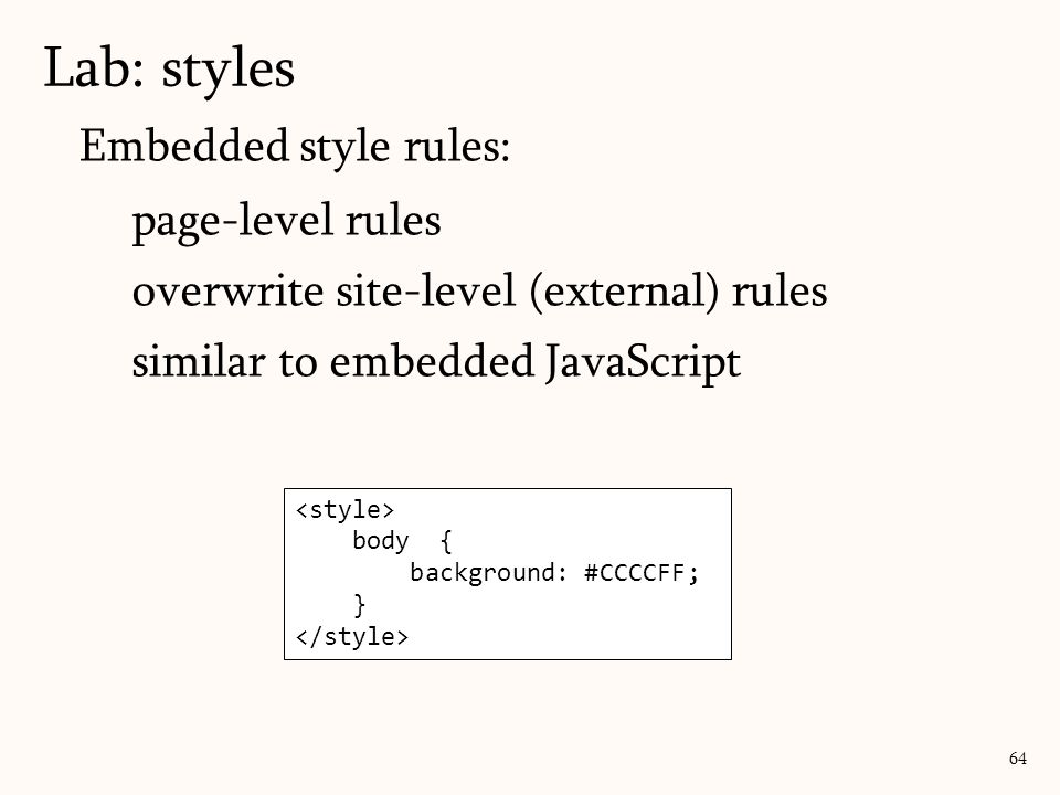 Embedded style rules: page-level rules overwrite site-level (external) rules similar to embedded JavaScript Lab: styles 64 body { background: #CCCCFF; }