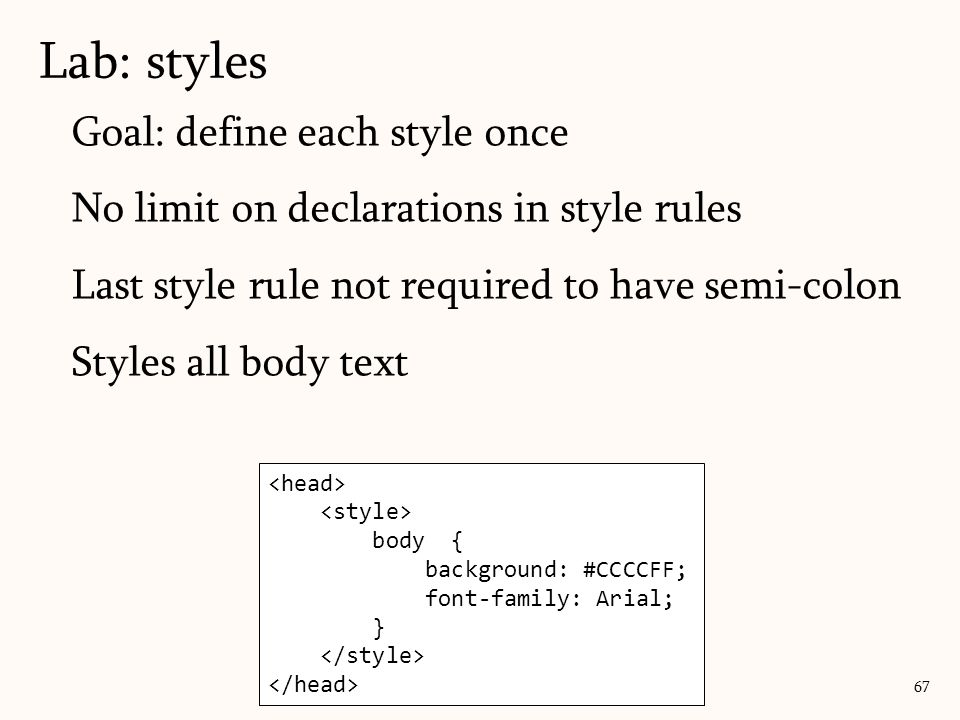 Goal: define each style once No limit on declarations in style rules Last style rule not required to have semi-colon Styles all body text Lab: styles 67 body { background: #CCCCFF; font-family: Arial; }