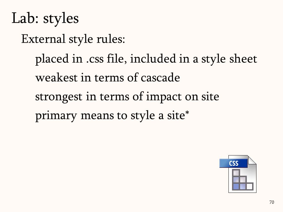 External style rules: placed in.css file, included in a style sheet weakest in terms of cascade strongest in terms of impact on site primary means to style a site* Lab: styles 70