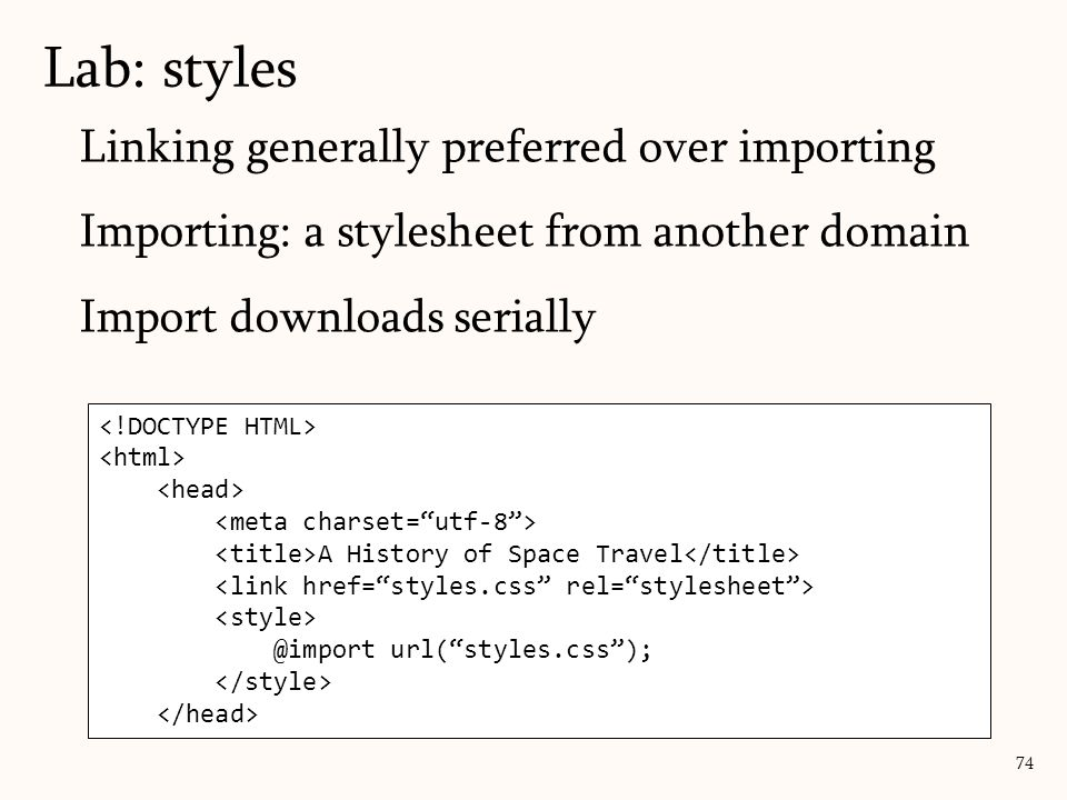Linking generally preferred over importing Importing: a stylesheet from another domain Import downloads serially Lab: styles 74 A History of Space Travel @import url( styles.css );