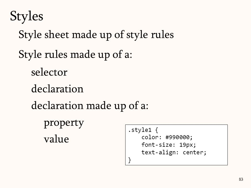 Style sheet made up of style rules Style rules made up of a: selector declaration declaration made up of a: property value Styles.style1 { color: #990000; font-size: 19px; text-align: center; } 83